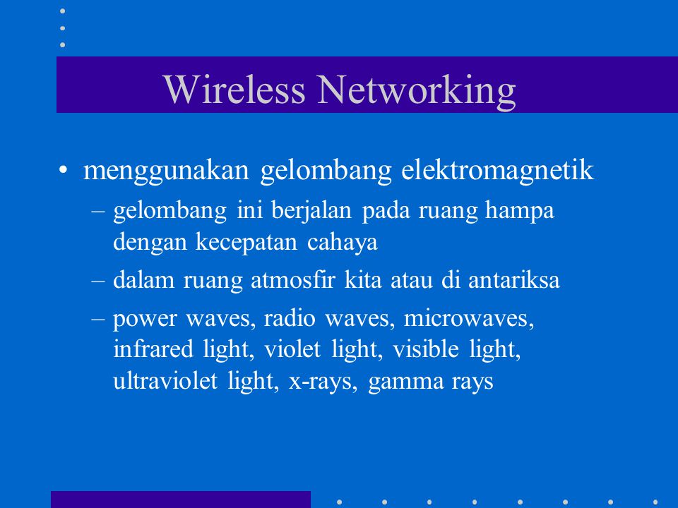 Wireless Networking menggunakan gelombang elektromagnetik –gelombang ini berjalan pada ruang hampa dengan kecepatan cahaya –dalam ruang atmosfir kita atau di antariksa –power waves, radio waves, microwaves, infrared light, violet light, visible light, ultraviolet light, x-rays, gamma rays