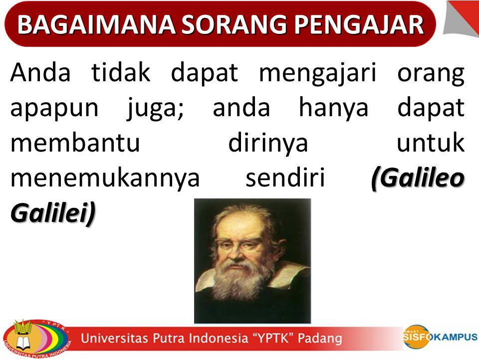 BAGAIMANA SORANG PENGAJAR (Galileo Galilei) Anda tidak dapat mengajari orang apapun juga; anda hanya dapat membantu dirinya untuk menemukannya sendiri (Galileo Galilei)