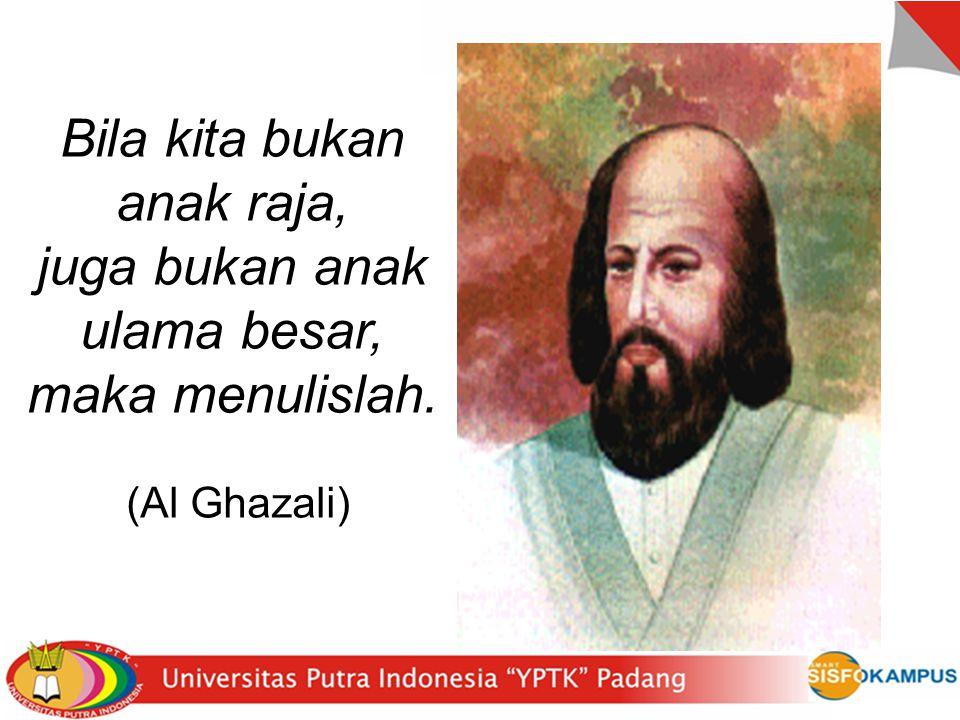 Bila kita bukan anak raja, juga bukan anak ulama besar, maka menulislah. (Al Ghazali)