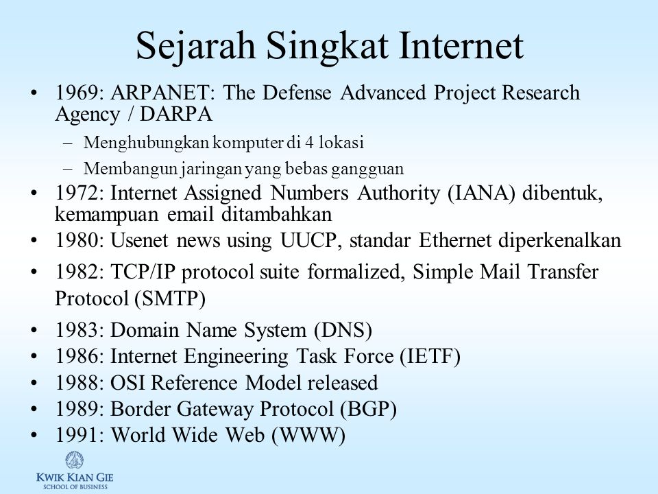 Sejarah Singkat Internet 1969: ARPANET: The Defense Advanced Project Research Agency / DARPA –Menghubungkan komputer di 4 lokasi –Membangun jaringan yang bebas gangguan 1972: Internet Assigned Numbers Authority (IANA) dibentuk, kemampuan email ditambahkan 1980: Usenet news using UUCP, standar Ethernet diperkenalkan 1982: TCP/IP protocol suite formalized, Simple Mail Transfer Protocol (SMTP) 1983: Domain Name System (DNS) 1986: Internet Engineering Task Force (IETF) 1988: OSI Reference Model released 1989: Border Gateway Protocol (BGP) 1991: World Wide Web (WWW)