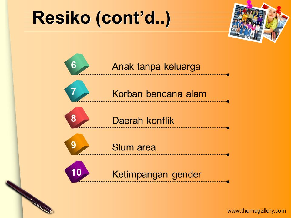 www.themegallery.com Resiko (cont'd..) 9 Anak tanpa keluarga 6 7 8 10 Korban bencana alam Daerah konflik Slum area Ketimpangan gender