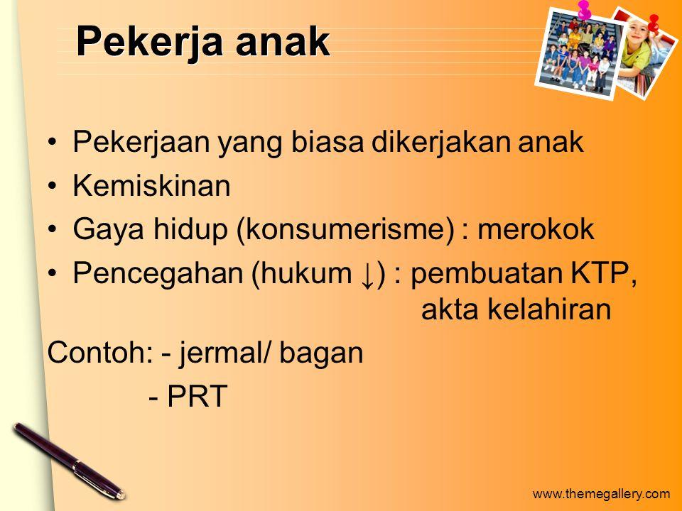 www.themegallery.com Pekerja anak Pekerjaan yang biasa dikerjakan anak Kemiskinan Gaya hidup (konsumerisme) : merokok Pencegahan (hukum ↓) : pembuatan KTP, akta kelahiran Contoh: - jermal/ bagan - PRT