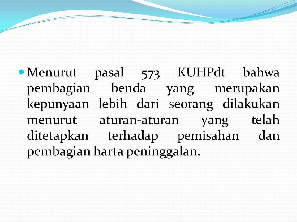 Menurut pasal 573 KUHPdt bahwa pembagian benda yang merupakan kepunyaan lebih dari seorang dilakukan menurut aturan-aturan yang telah ditetapkan terha