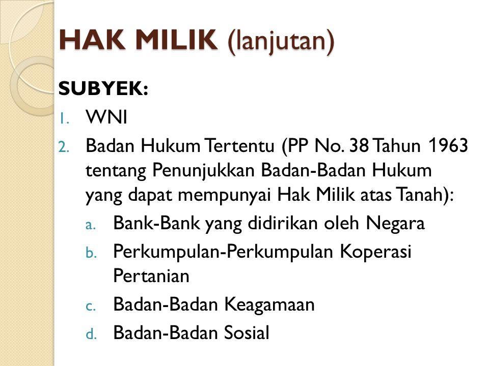 HAK MILIK (lanjutan) SUBYEK: 1. WNI 2. Badan Hukum Tertentu (PP No. 38 Tahun 1 963 tentang Penunjukkan Badan-Badan Hukum yang dapat mempunyai Hak Mili
