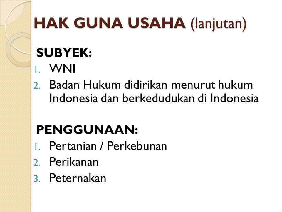 HAK GUNA USAHA (lanjutan) SUBYEK: 1. WNI 2. Badan Hukum didirikan menurut hukum Indonesia dan berkedudukan di Indonesia PENGGUNAAN: 1. Pertanian / Per