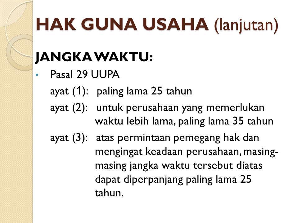 HAK GUNA USAHA (lanjutan) JANGKA WAKTU: Pasal 29 UUPA ayat ( 1 ): paling lama 25 tahun ayat (2): untuk perusahaan yang memerlukan waktu lebih lama, pa