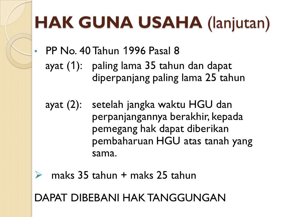 HAK GUNA USAHA (lanjutan) PP No. 40 Tahun 1 996 Pasal 8 ayat ( 1 ):paling lama 35 tahun dan dapat diperpanjang paling lama 25 tahun ayat (2):setelah j