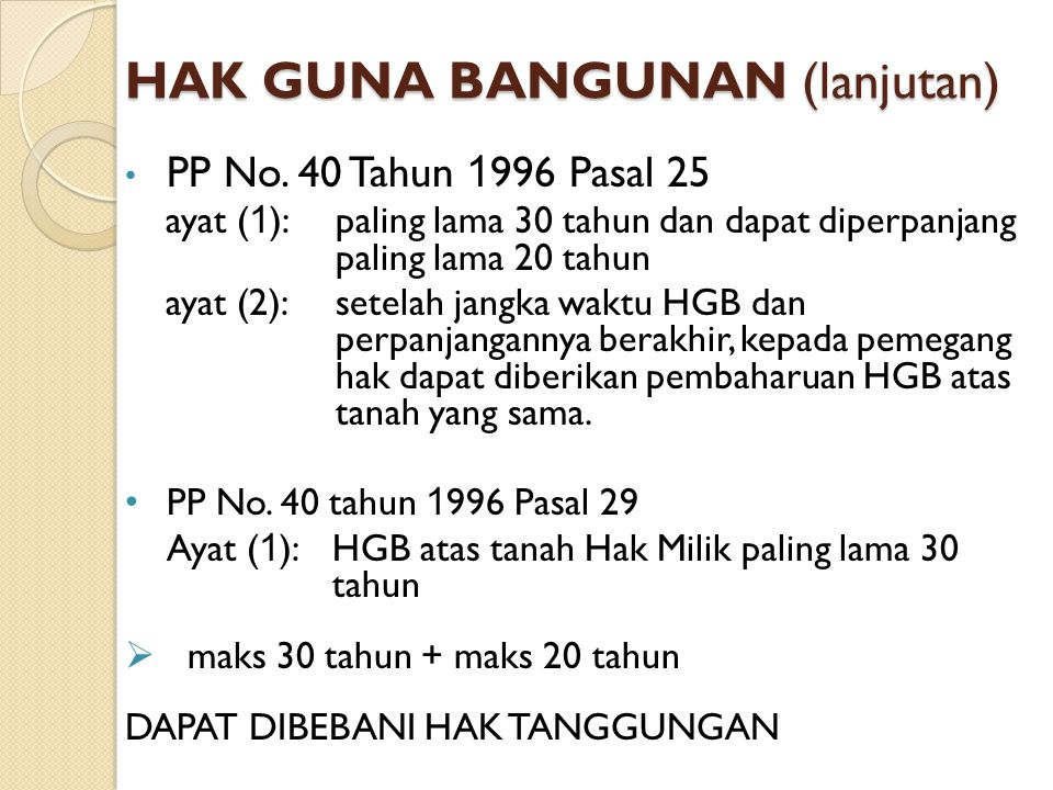 HAK GUNA BANGUNAN (lanjutan) PP No. 40 Tahun 1 996 Pasal 25 ayat ( 1 ):paling lama 30 tahun dan dapat diperpanjang paling lama 20 tahun ayat (2):setel
