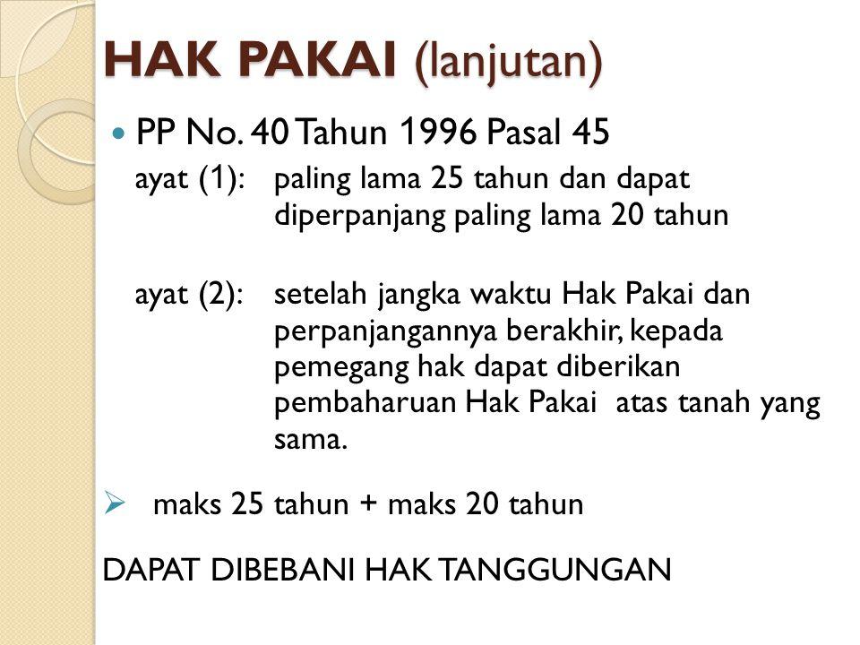 HAK PAKAI (lanjutan) PP No. 40 Tahun 1 996 Pasal 45 ayat ( 1 ):paling lama 25 tahun dan dapat diperpanjang paling lama 20 tahun ayat (2):setelah jangk