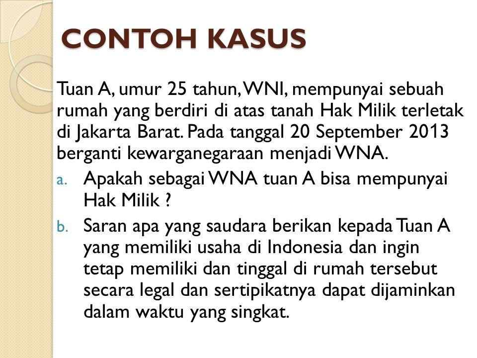 CONTOH KASUS Tuan A, umur 25 tahun, WNI, mempunyai sebuah rumah yang berdiri di atas tanah Hak Milik terletak di Jakarta Barat. Pada tanggal 20 Septem