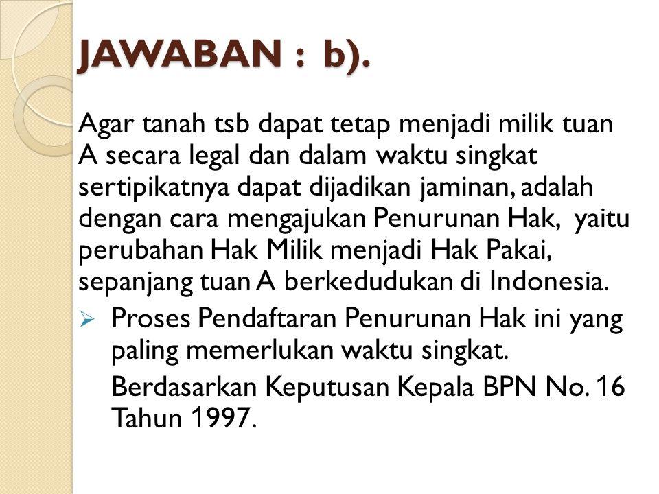 JAWABAN : b). Agar tanah tsb dapat tetap menjadi milik tuan A secara legal dan dalam waktu singkat sertipikatnya dapat dijadikan jaminan, adalah denga