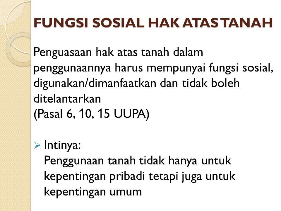 FUNGSI SOSIAL HAK ATAS TANAH Penguasaan hak atas tanah dalam penggunaannya harus mempunyai fungsi sosial, digunakan/dimanfaatkan dan tidak boleh ditel