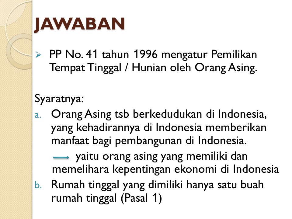 JAWABAN  PP No. 4 1 tahun 1 996 mengatur Pemilikan Tempat Tinggal / Hunian oleh Orang Asing. Syaratnya: a. Orang Asing tsb berkedudukan di Indonesia,