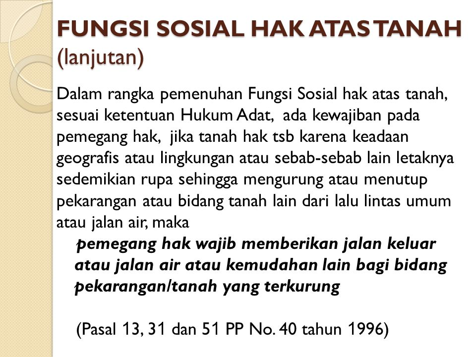 FUNGSI SOSIAL HAK ATAS TANAH (lanjutan) Dalam rangka pemenuhan Fungsi Sosial hak atas tanah, sesuai ketentuan Hukum Adat, ada kewajiban pada pemegang