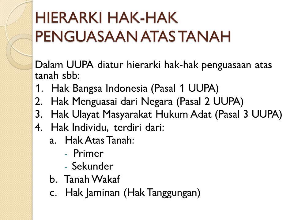 HIERARKI HAK-HAK PENGUASAAN ATAS TANAH Dalam UUPA diatur hierarki hak-hak penguasaan atas tanah sbb: 1. Hak Bangsa Indonesia (Pasal 1 UUPA) 2. Hak Men