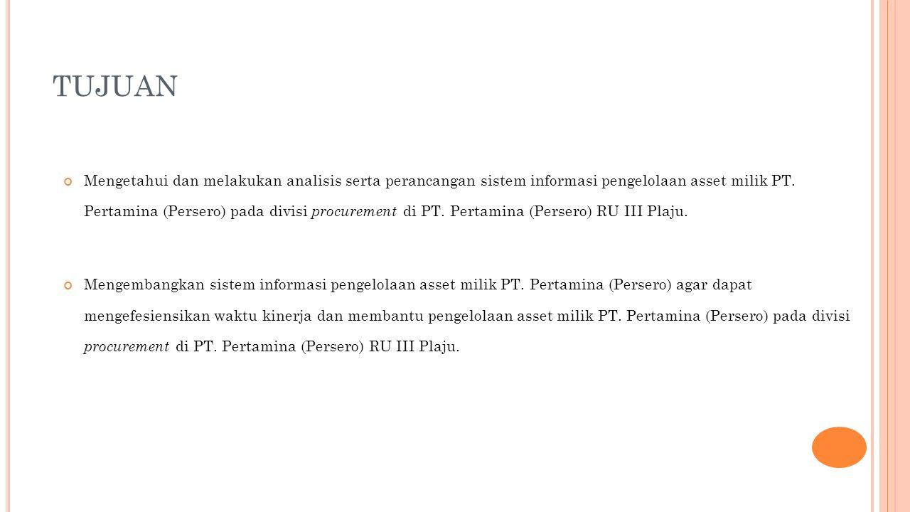 TUJUAN Mengetahui dan melakukan analisis serta perancangan sistem informasi pengelolaan asset milik PT. Pertamina (Persero) pada divisi procurement di