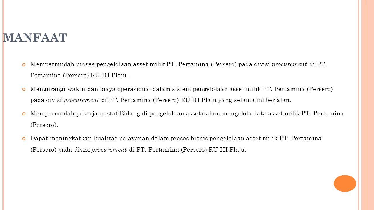 MANFAAT Mempermudah proses pengelolaan asset milik PT. Pertamina (Persero) pada divisi procurement di PT. Pertamina (Persero) RU III Plaju. Mengurangi