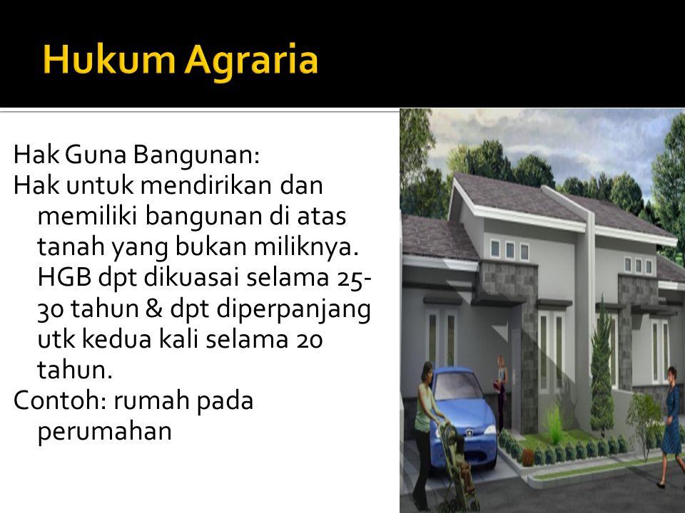 Hak Guna Bangunan: Hak untuk mendirikan dan memiliki bangunan di atas tanah yang bukan miliknya. HGB dpt dikuasai selama 25- 30 tahun & dpt diperpanja