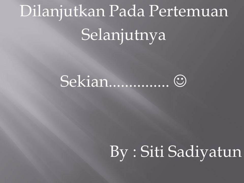 Dilanjutkan Pada Pertemuan Selanjutnya Sekian............... By : Siti Sadiyatun