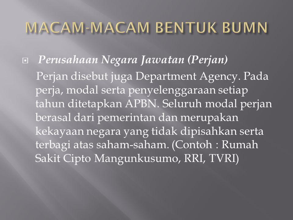  Perusahaan Negara Jawatan (Perjan) Perjan disebut juga Department Agency. Pada perja, modal serta penyelenggaraan setiap tahun ditetapkan APBN. Selu