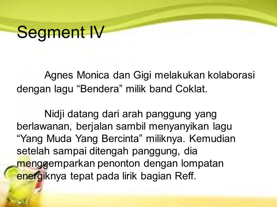"Segment IV Agnes Monica dan Gigi melakukan kolaborasi dengan lagu ""Bendera"" milik band Coklat. Nidji datang dari arah panggung yang berlawanan, berjal"