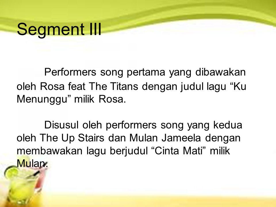 "Segment III Performers song pertama yang dibawakan oleh Rosa feat The Titans dengan judul lagu ""Ku Menunggu"" milik Rosa. Disusul oleh performers song"