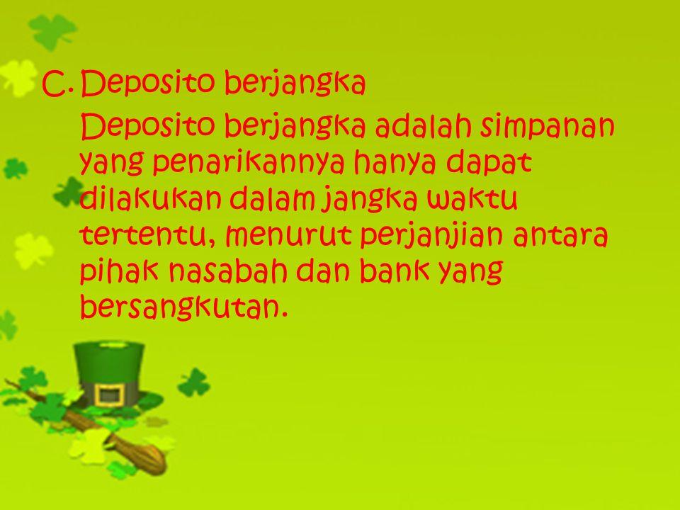 C.Deposito berjangka Deposito berjangka adalah simpanan yang penarikannya hanya dapat dilakukan dalam jangka waktu tertentu, menurut perjanjian antara