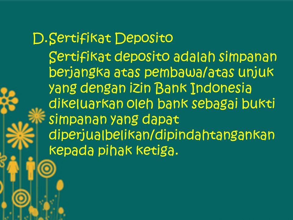 D.Sertifikat Deposito Sertifikat deposito adalah simpanan berjangka atas pembawa/atas unjuk yang dengan izin Bank Indonesia dikeluarkan oleh bank seba