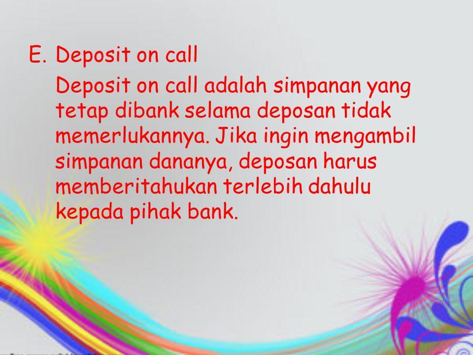 E.Deposit on call Deposit on call adalah simpanan yang tetap dibank selama deposan tidak memerlukannya. Jika ingin mengambil simpanan dananya, deposan