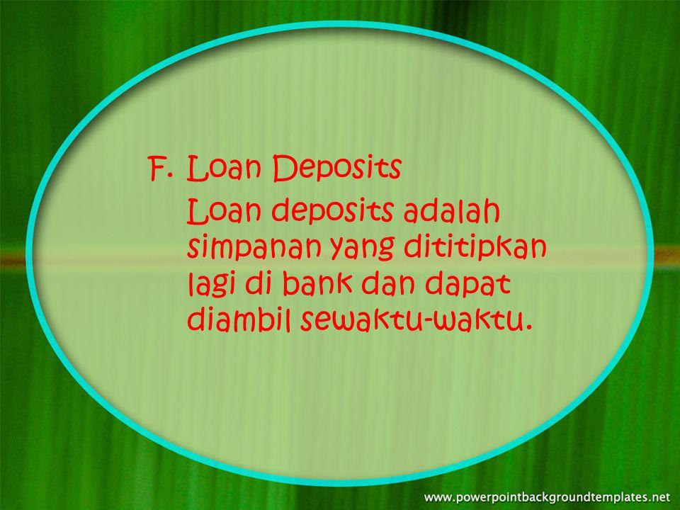 F.Loan Deposits Loan deposits adalah simpanan yang dititipkan lagi di bank dan dapat diambil sewaktu-waktu.