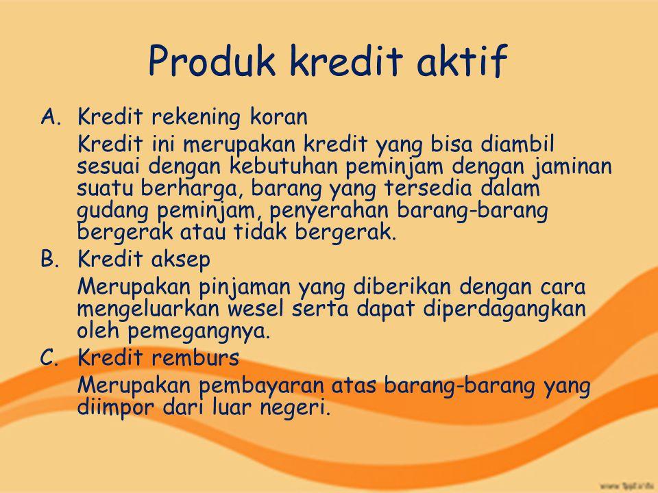Produk kredit aktif A.Kredit rekening koran Kredit ini merupakan kredit yang bisa diambil sesuai dengan kebutuhan peminjam dengan jaminan suatu berhar