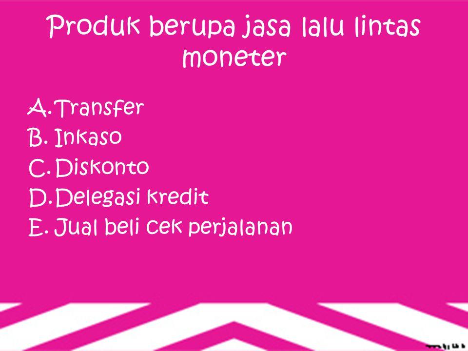 Produk berupa jasa lalu lintas moneter A.Transfer B.Inkaso C.Diskonto D.Delegasi kredit E.Jual beli cek perjalanan