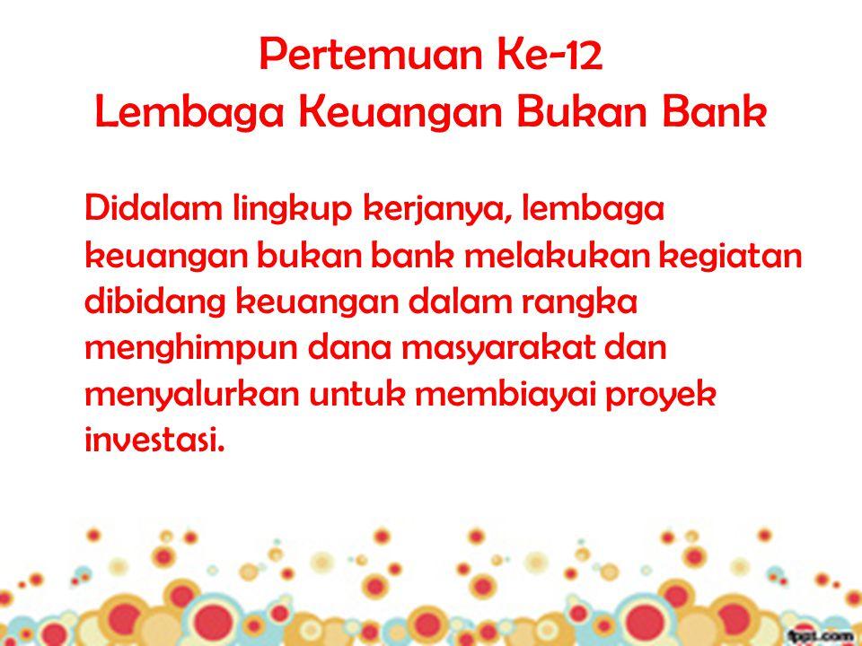 Pertemuan Ke-12 Lembaga Keuangan Bukan Bank Didalam lingkup kerjanya, lembaga keuangan bukan bank melakukan kegiatan dibidang keuangan dalam rangka me