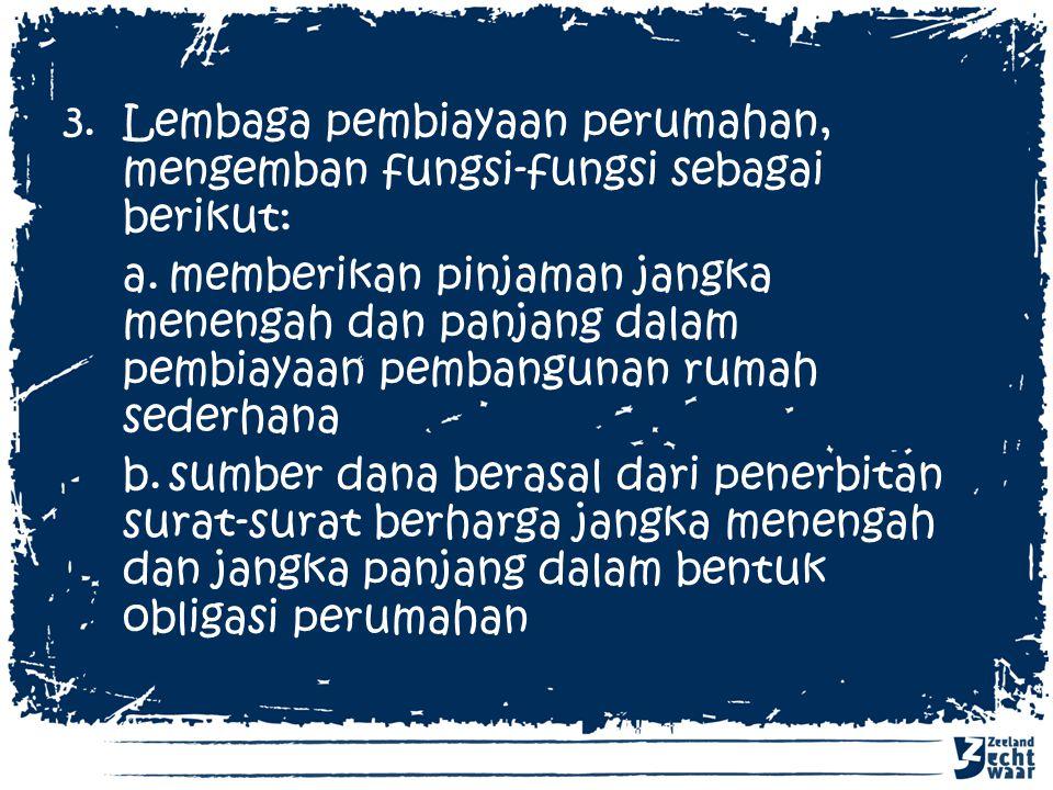 3.Lembaga pembiayaan perumahan, mengemban fungsi-fungsi sebagai berikut: a.memberikan pinjaman jangka menengah dan panjang dalam pembiayaan pembanguna