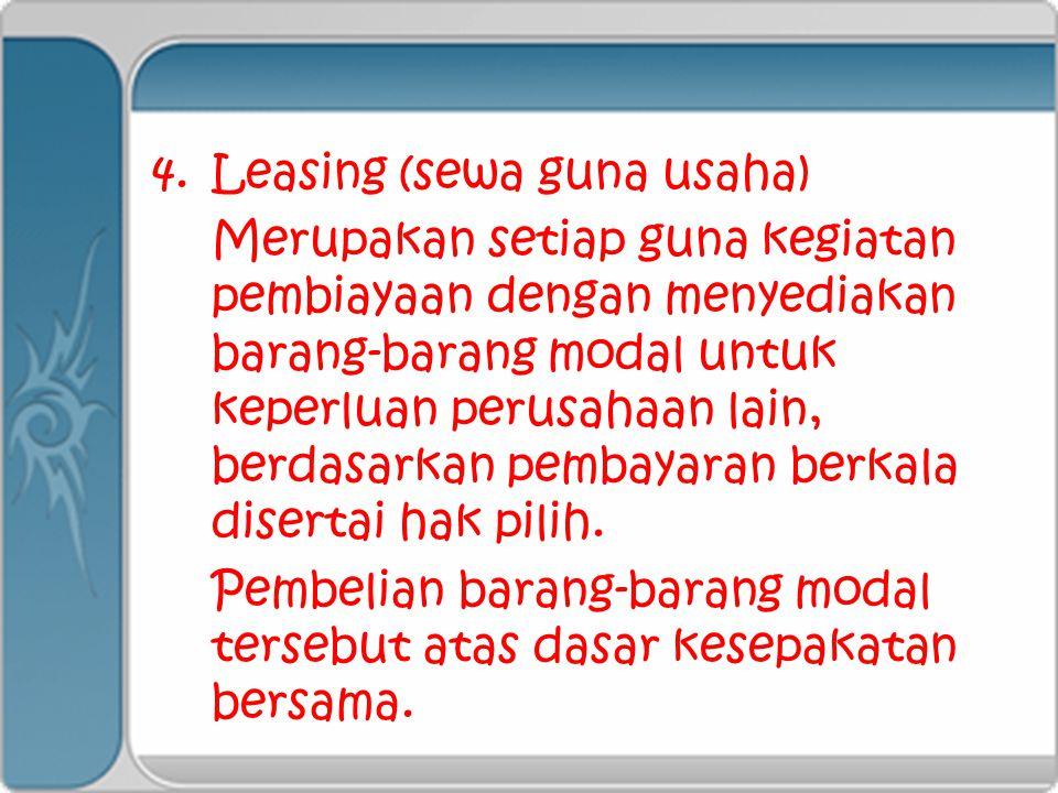 4.Leasing (sewa guna usaha) Merupakan setiap guna kegiatan pembiayaan dengan menyediakan barang-barang modal untuk keperluan perusahaan lain, berdasar