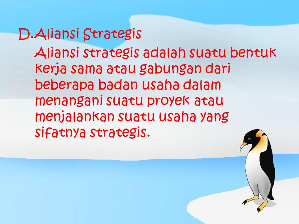 D.Aliansi Strategis Aliansi strategis adalah suatu bentuk kerja sama atau gabungan dari beberapa badan usaha dalam menangani suatu proyek atau menjala