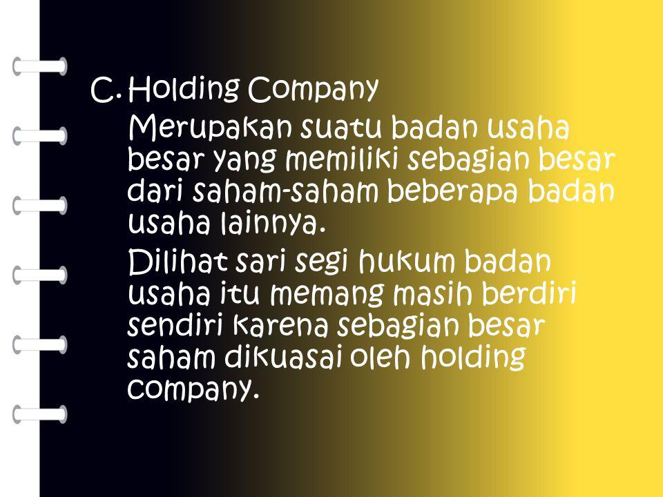 C.Holding Company Merupakan suatu badan usaha besar yang memiliki sebagian besar dari saham-saham beberapa badan usaha lainnya. Dilihat sari segi huku