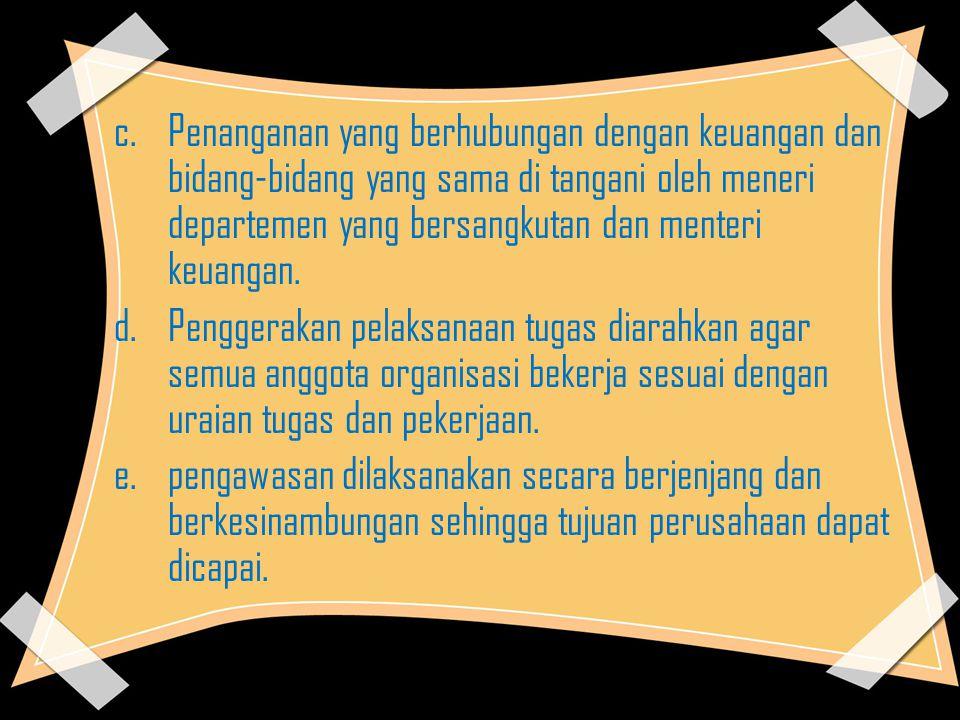 c.Penanganan yang berhubungan dengan keuangan dan bidang-bidang yang sama di tangani oleh meneri departemen yang bersangkutan dan menteri keuangan. d.
