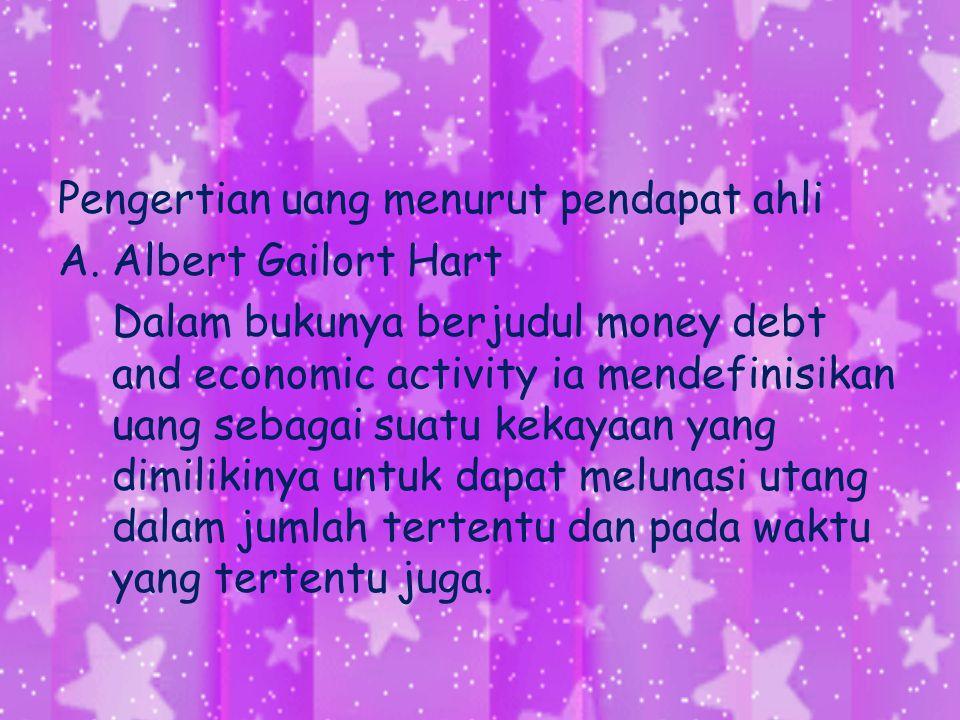 Pengertian uang menurut pendapat ahli A.Albert Gailort Hart Dalam bukunya berjudul money debt and economic activity ia mendefinisikan uang sebagai sua