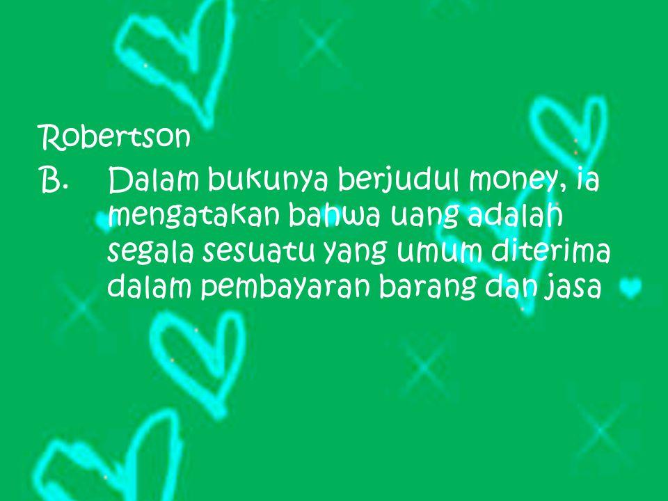 Robertson B.Dalam bukunya berjudul money, ia mengatakan bahwa uang adalah segala sesuatu yang umum diterima dalam pembayaran barang dan jasa