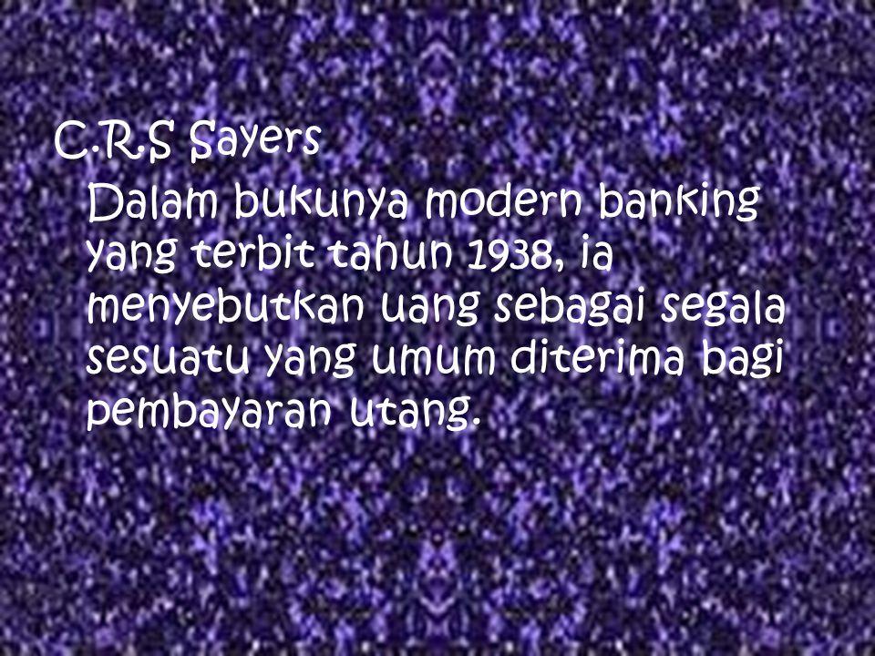 C.R.S Sayers Dalam bukunya modern banking yang terbit tahun 1938, ia menyebutkan uang sebagai segala sesuatu yang umum diterima bagi pembayaran utang.