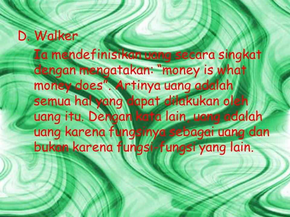 """D.Walker Ia mendefinisikan uang secara singkat dengan mengatakan: """"money is what money does"""". Artinya uang adalah semua hal yang dapat dilakukan oleh"""