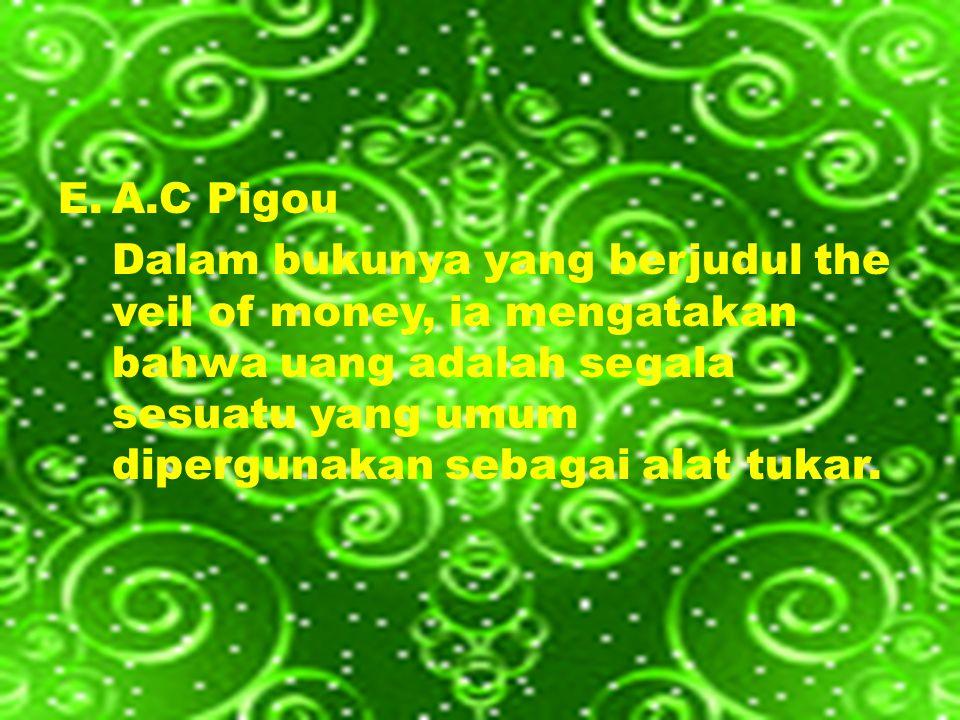 E.A.C Pigou Dalam bukunya yang berjudul the veil of money, ia mengatakan bahwa uang adalah segala sesuatu yang umum dipergunakan sebagai alat tukar.