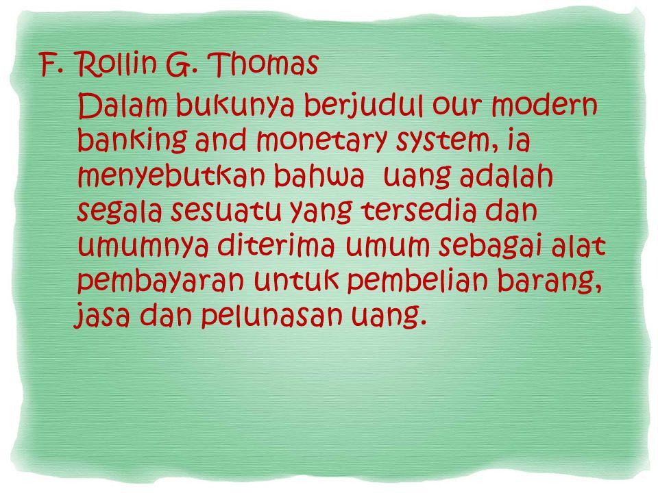 F.Rollin G. Thomas Dalam bukunya berjudul our modern banking and monetary system, ia menyebutkan bahwa uang adalah segala sesuatu yang tersedia dan um