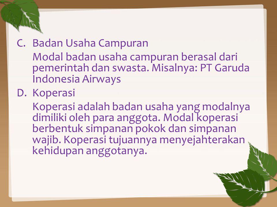C.Badan Usaha Campuran Modal badan usaha campuran berasal dari pemerintah dan swasta. Misalnya: PT Garuda Indonesia Airways D.Koperasi Koperasi adalah