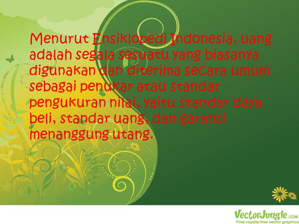 Menurut Ensiklopedi Indonesia, uang adalah segala sesuatu yang biasanya digunakan dan diterima secara umum sebagai penukar atau standar pengukuran nil