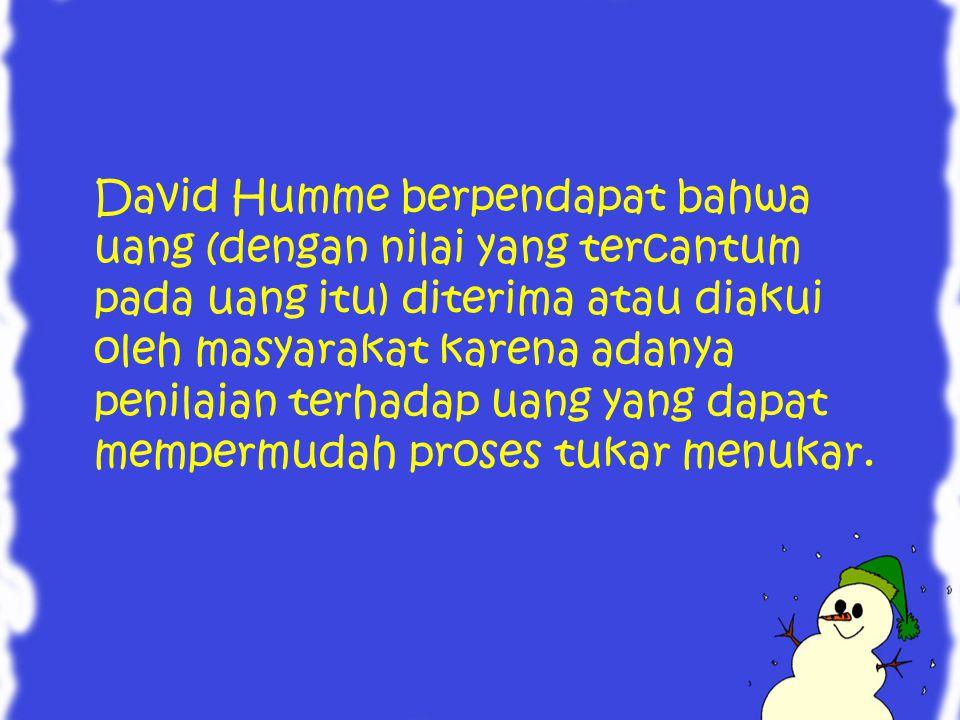 David Humme berpendapat bahwa uang (dengan nilai yang tercantum pada uang itu) diterima atau diakui oleh masyarakat karena adanya penilaian terhadap u