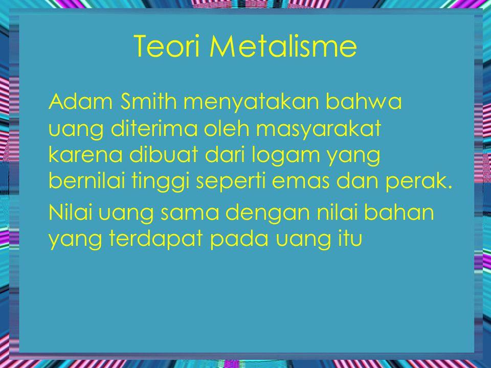 Teori Metalisme Adam Smith menyatakan bahwa uang diterima oleh masyarakat karena dibuat dari logam yang bernilai tinggi seperti emas dan perak. Nilai
