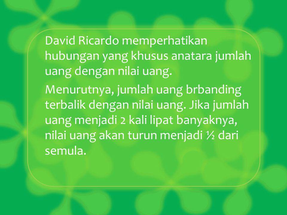 David Ricardo memperhatikan hubungan yang khusus anatara jumlah uang dengan nilai uang. Menurutnya, jumlah uang brbanding terbalik dengan nilai uang.