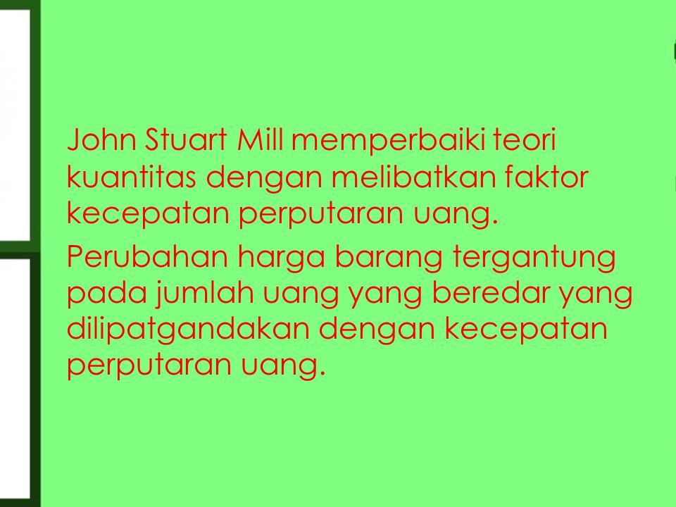 John Stuart Mill memperbaiki teori kuantitas dengan melibatkan faktor kecepatan perputaran uang. Perubahan harga barang tergantung pada jumlah uang ya